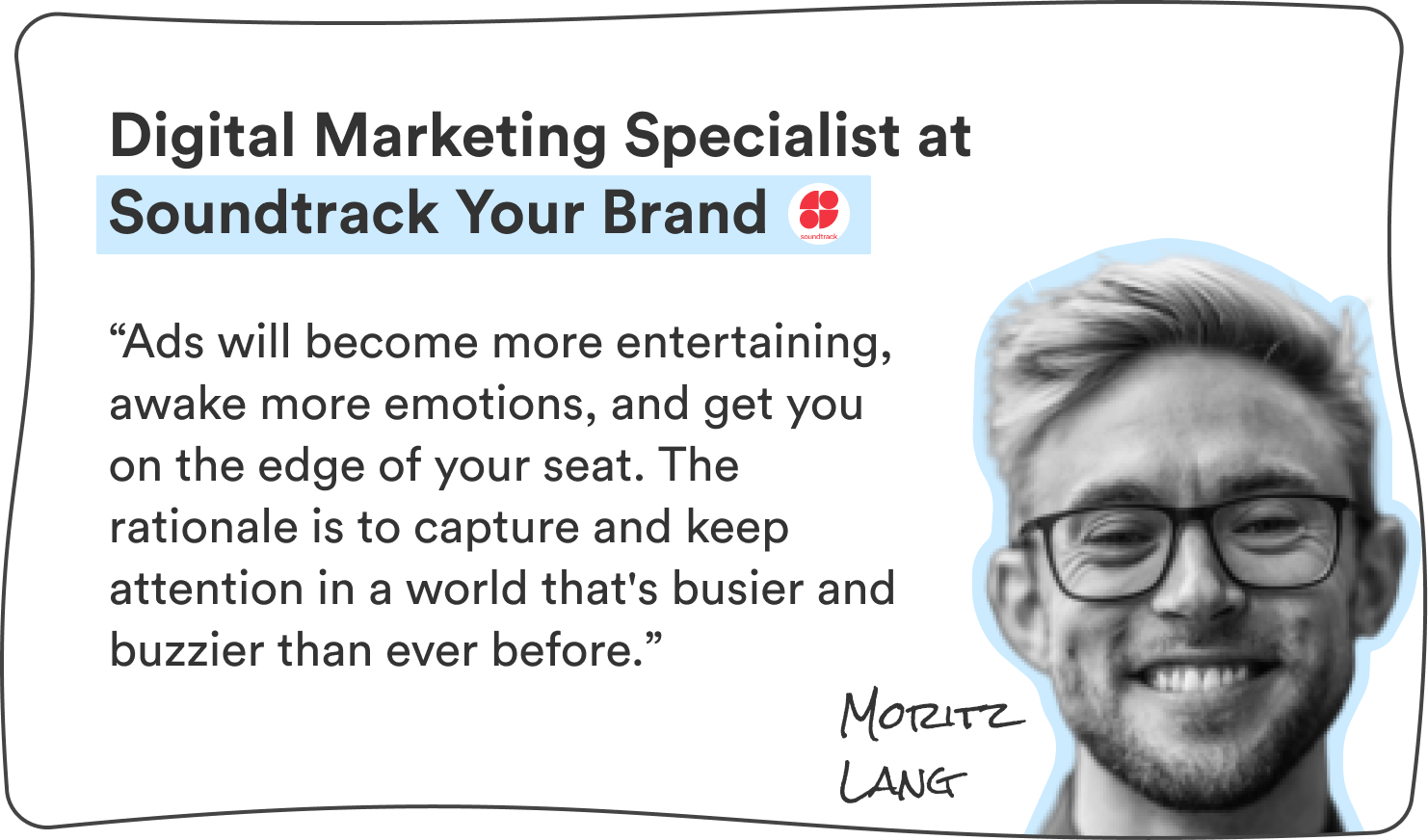 """Moritz Lang, Digital Marketing Specialist at Soundtrack Your Brand: """"Ads will become more entertaining, awake more emotions, and get you on the edge of your seat. The rationale is to capture and keep attention in a world that's busier and buzzier than ever before."""""""